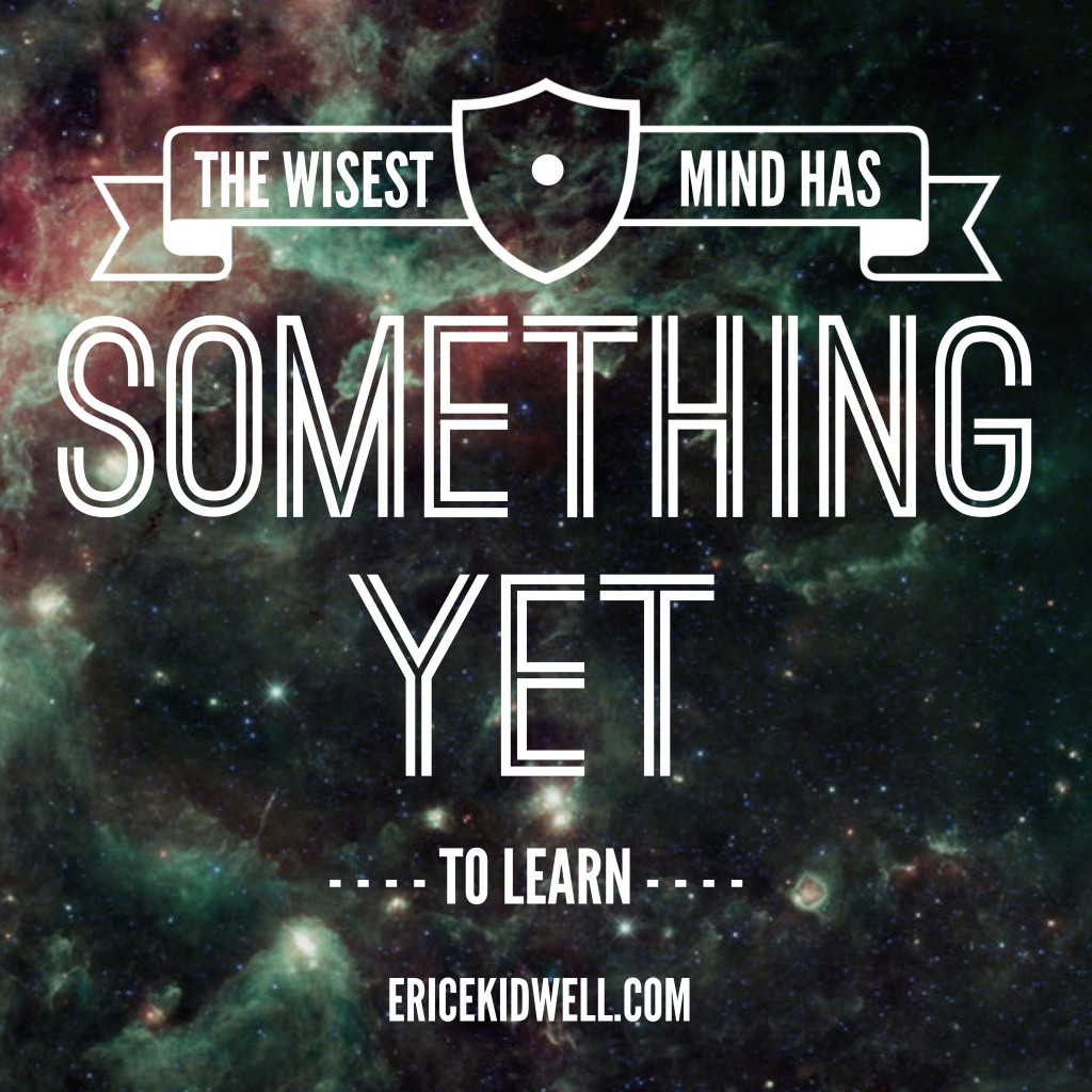 The wisest mind has something yet to learn